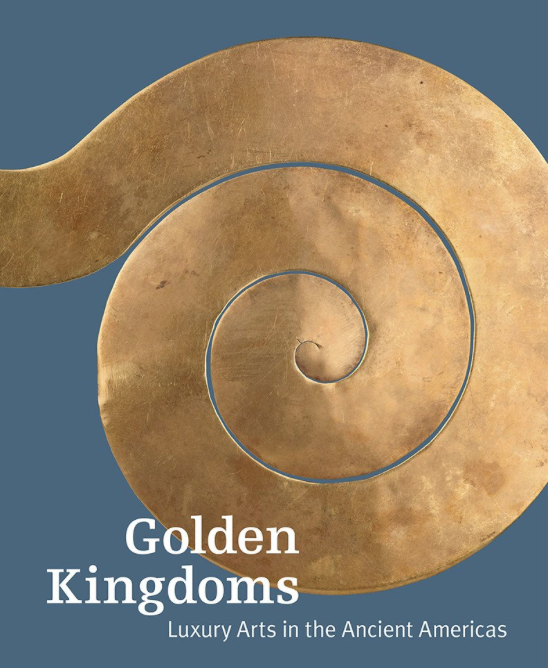 Golden Kingdoms: Luxury Arts in the Ancient Americas. Edited by Joanne Pillsbury, Timothy Potts, and Kim N. Richter
