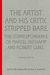 The Artist and His Critic Stripped Bare: The Correspondence of Marcel Duchamp and Robert Lebel